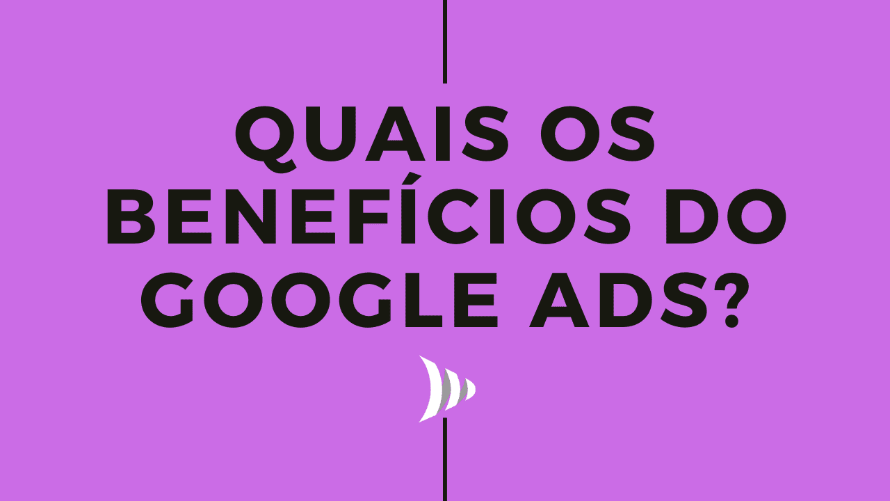 Google Ads: benefícios do Google Adwords