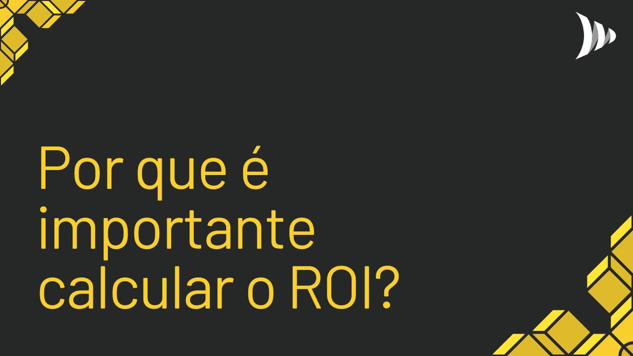 Por que é importante calcular o ROI, retorno sobre investimento?