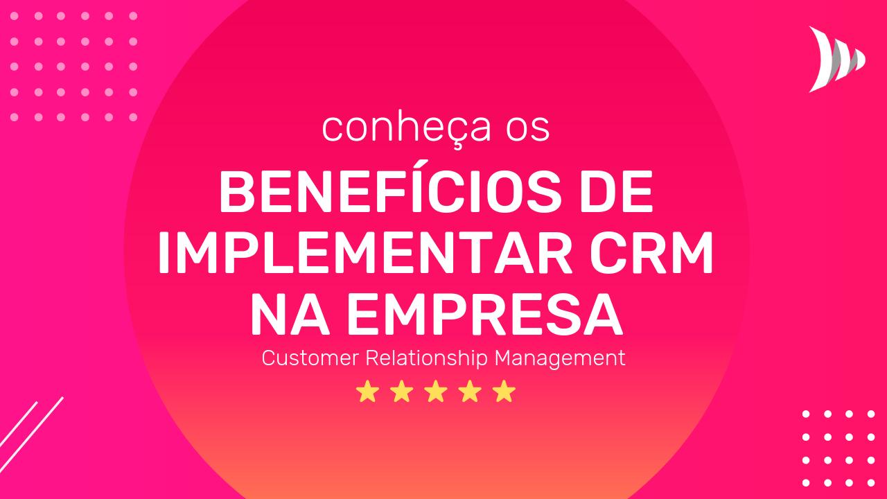 Conheça os benefícios e vantagens do CRM para as organizações. Benefícios e vantagens do CRM ser implementado nas empresas.