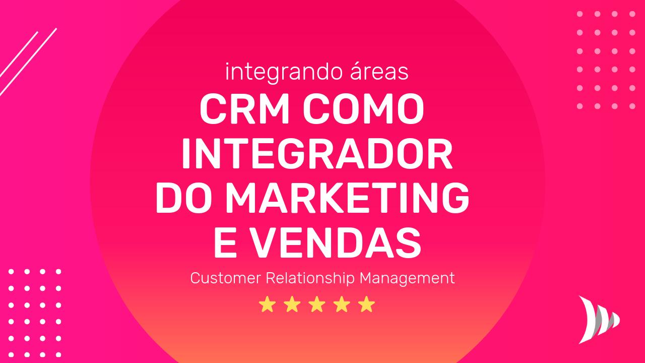 CRM como integrador do marketing e vendas - integrando as áreas marketing e vendas - gestão do relacionamento com clientes