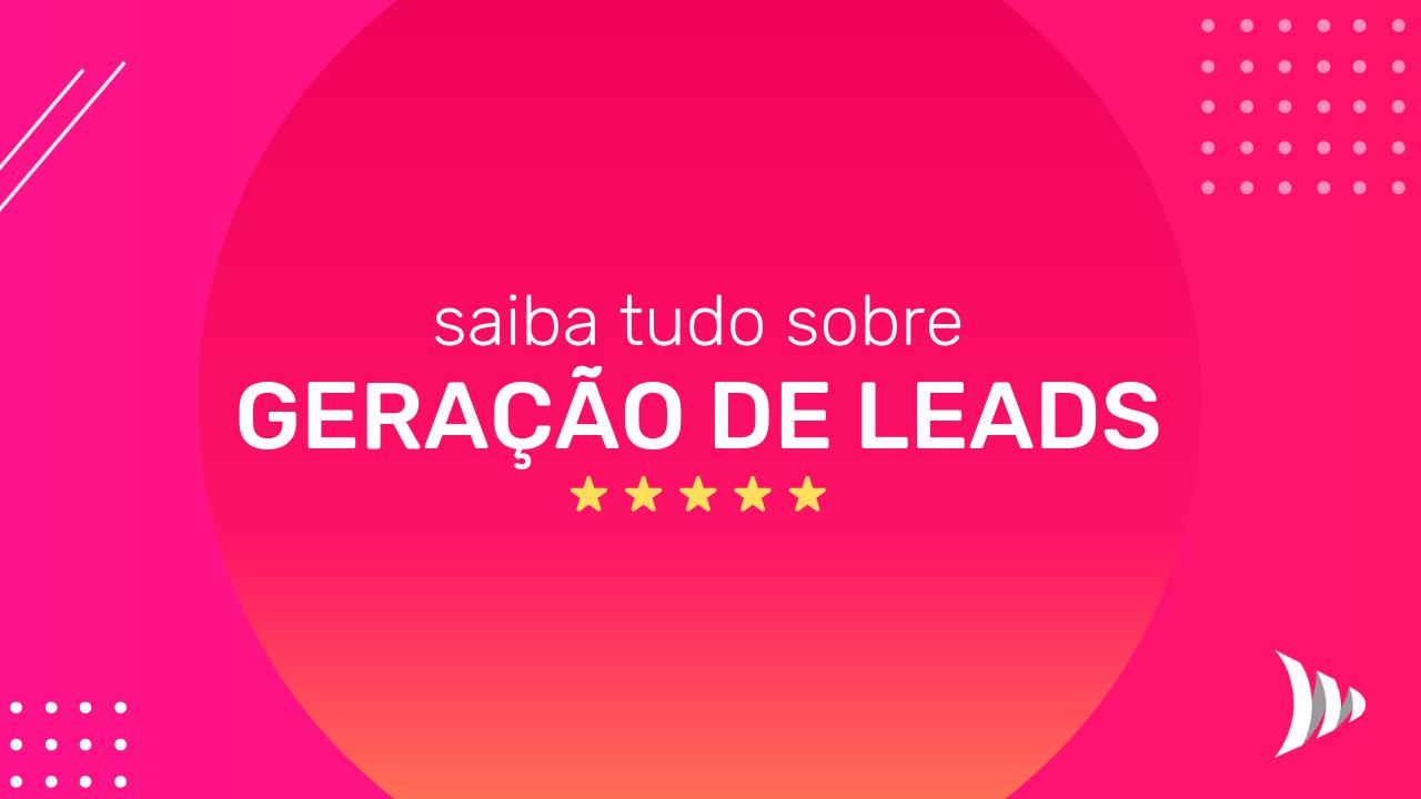 Geração de Leads - Saiba tudo sobre Geração de Leads - Como gerar mais leads - Gestão de Leads no CRM