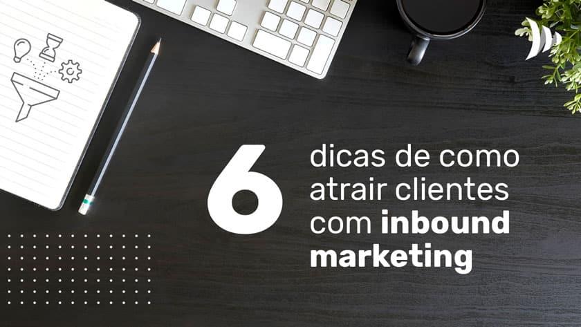 6 dicas de como atrair clientes com inbound marketing