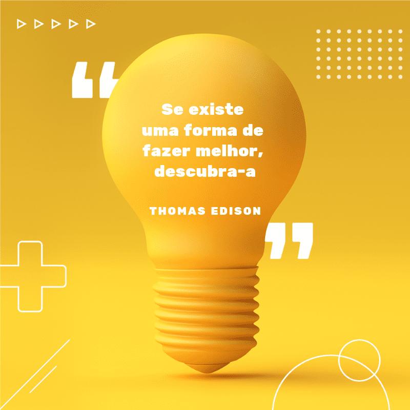 """Frases para motivar: """"Se existe uma forma de fazer melhor, descubra-a"""". (Thomas Edison)"""