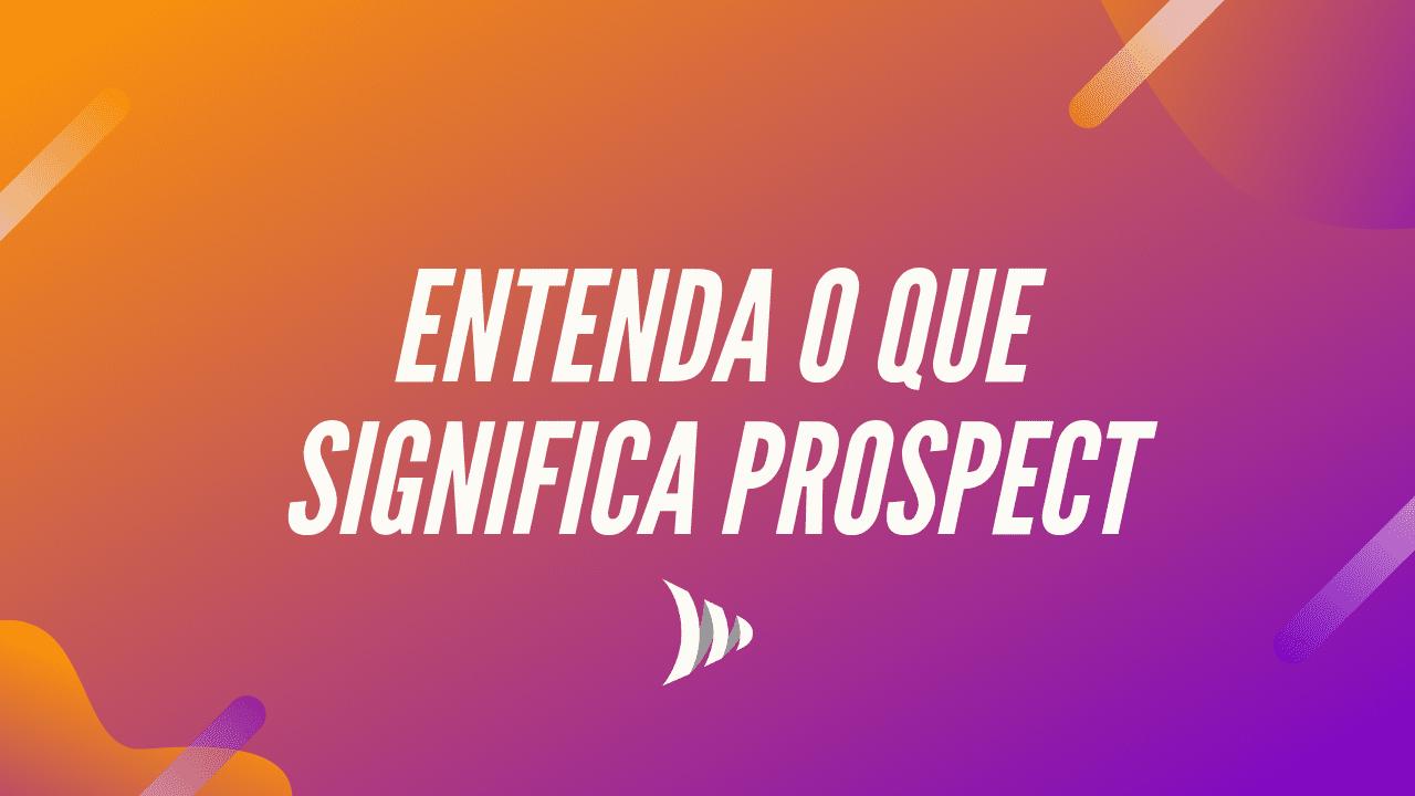 O que é prospect? Veja definição e significado