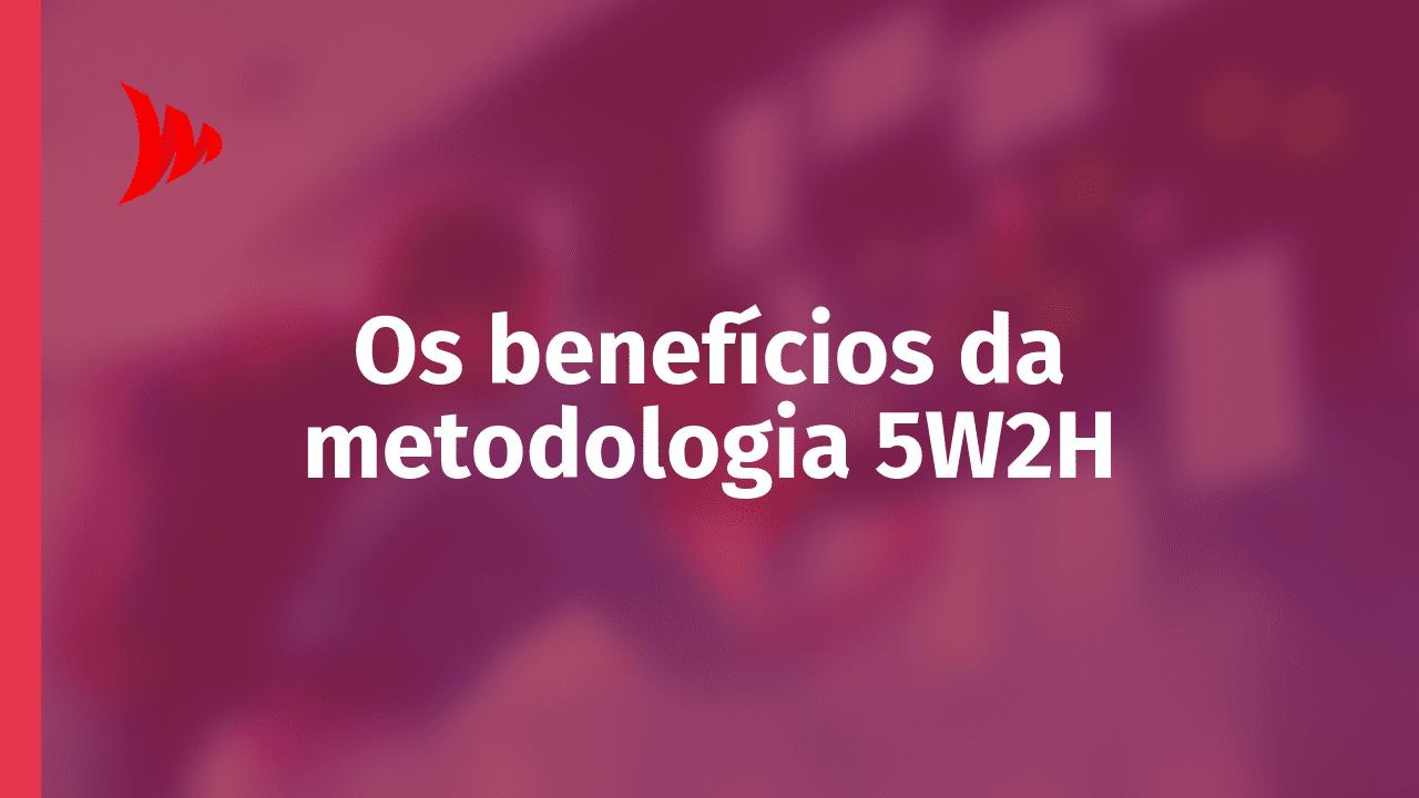 5W2H: quais os benefícios?