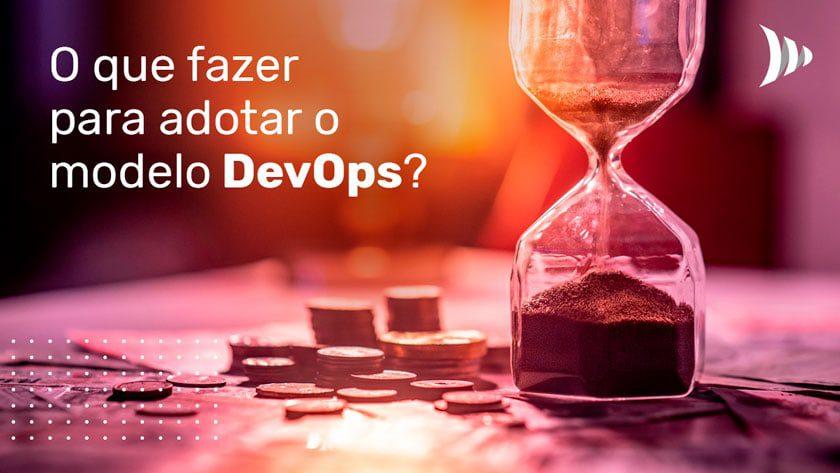 O que fazer para adotar o modelo DevOps?