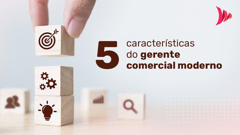 5 características do gerente comercial moderno