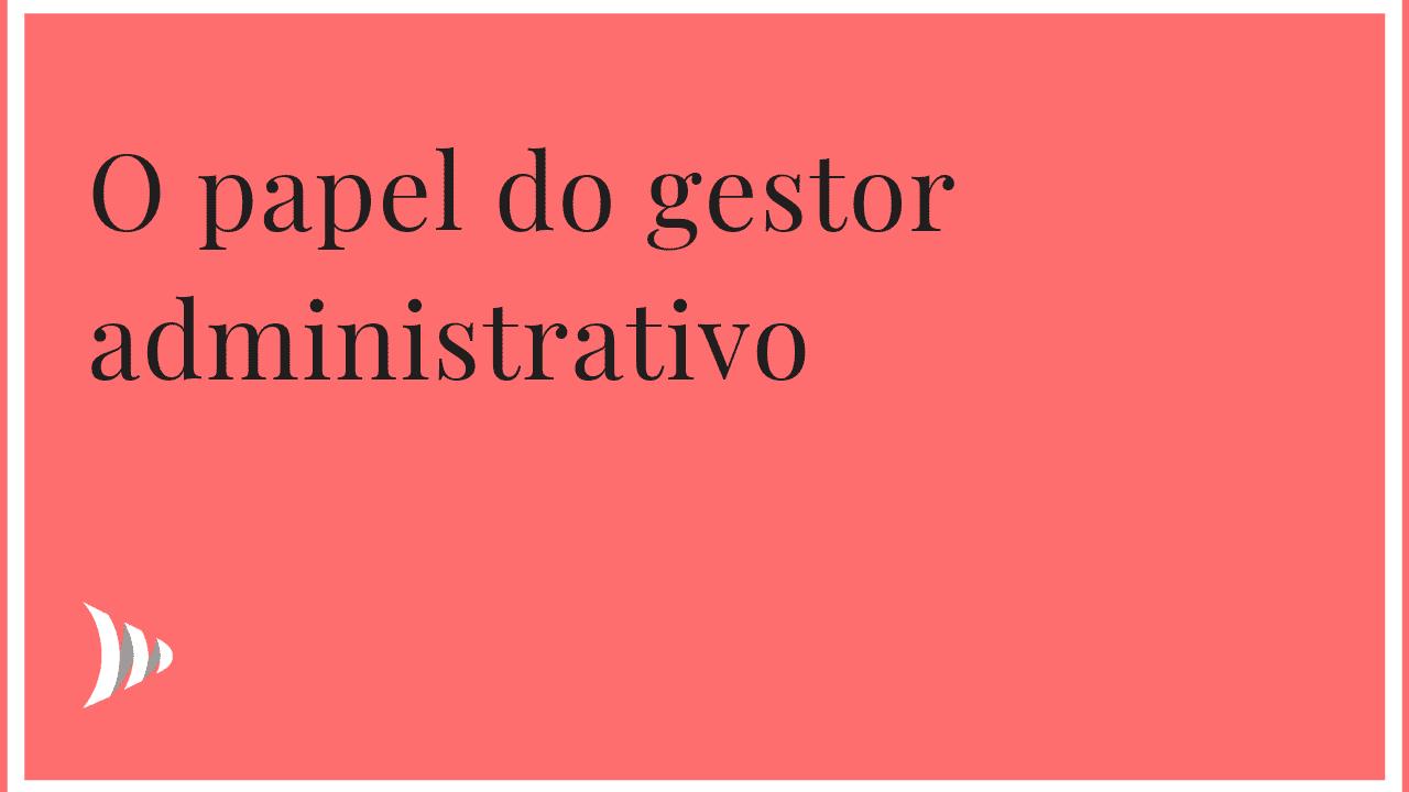 O papel do gestor administrativo