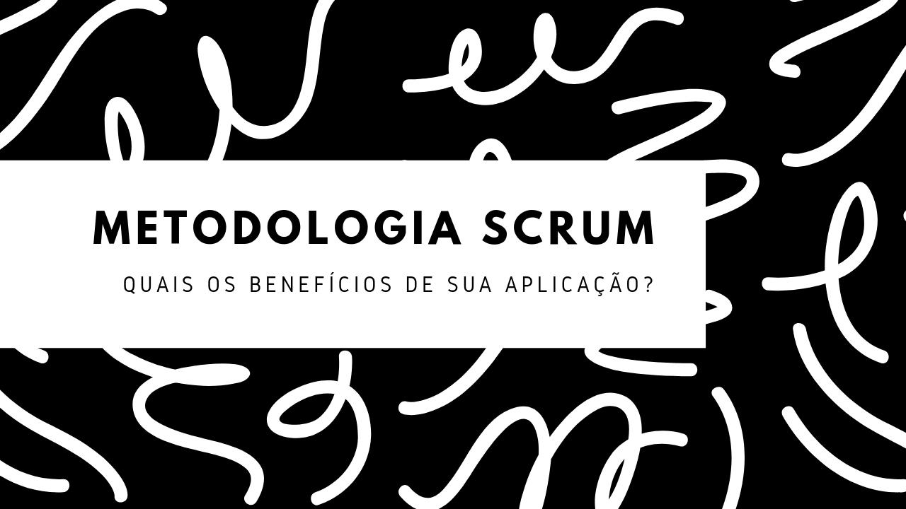 Os benefícios da metodologia Scrum