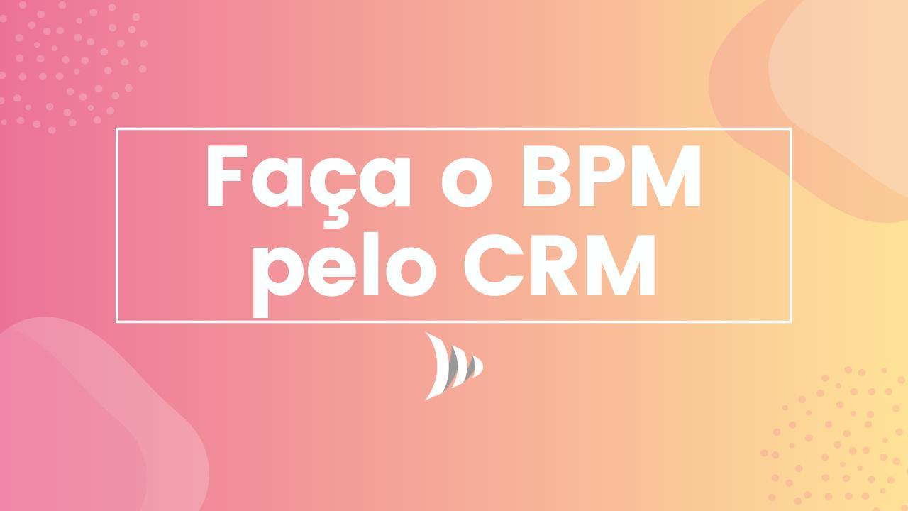 BPM, Business Process Management e o CRM