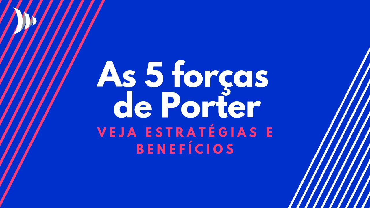 5 forças de Porter: como aplicar e quais os benefícios