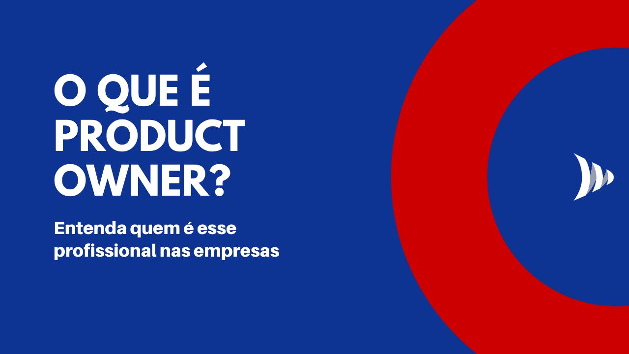 PO: o que é Product Owner? Quem é?