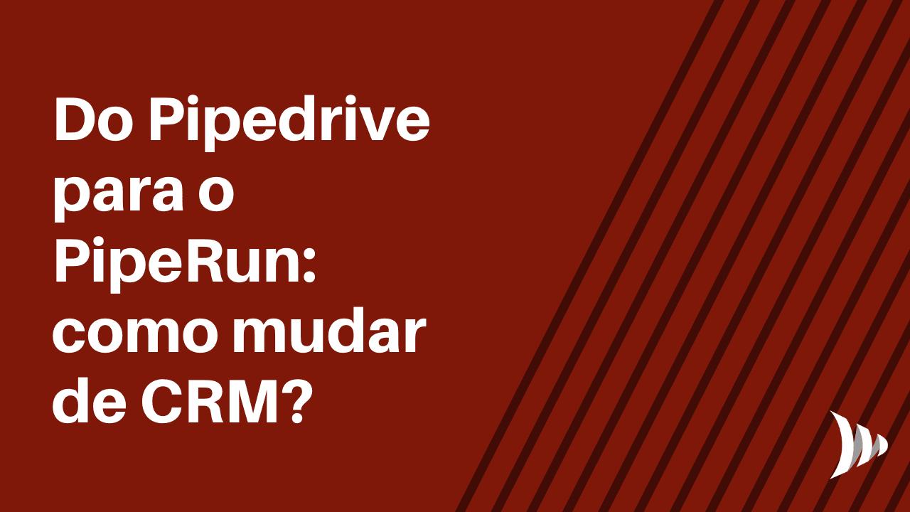 Do Pipedrive para o PipeRun: como mudar de CRM?